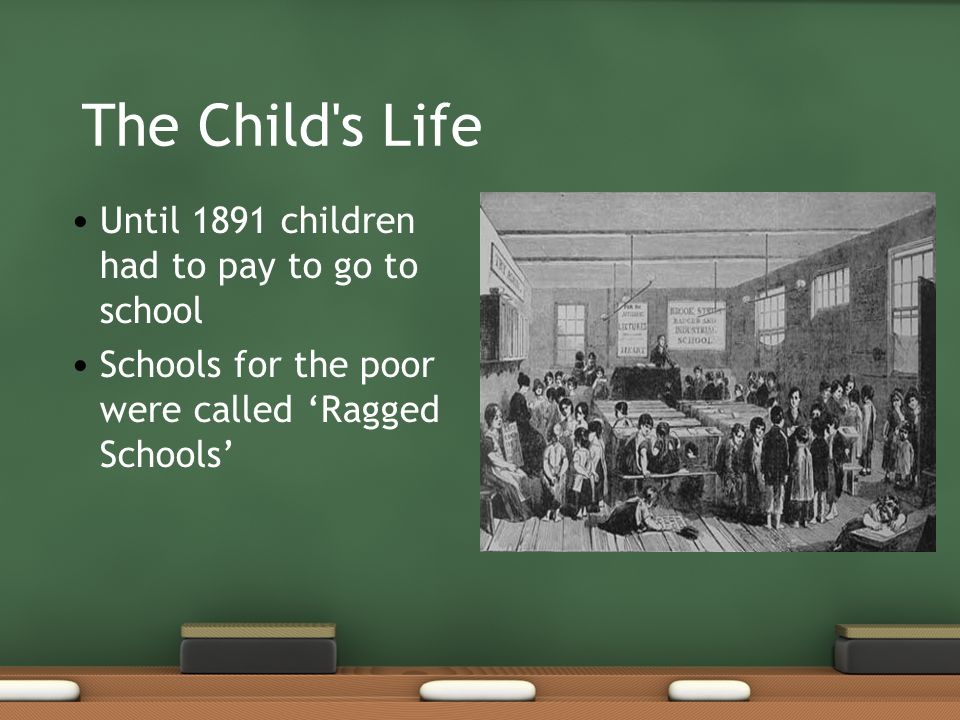 The Child's Life Until 1891 children had to pay to go to school Schools for the poor were called Ragged Schools