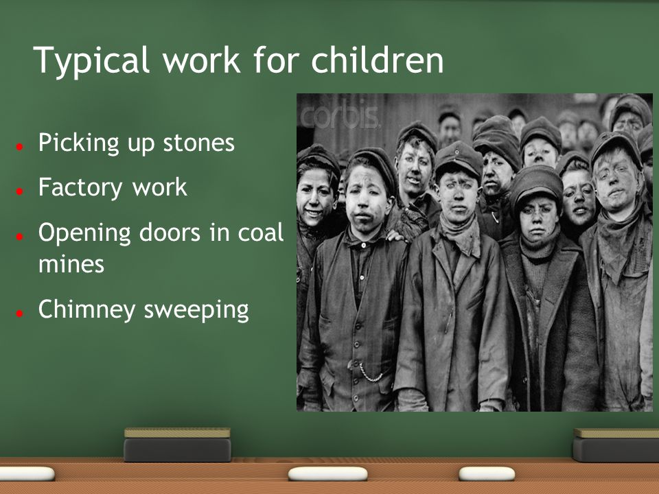 Typical work for children Picking up stones Factory work Opening doors in coal mines Chimney sweeping