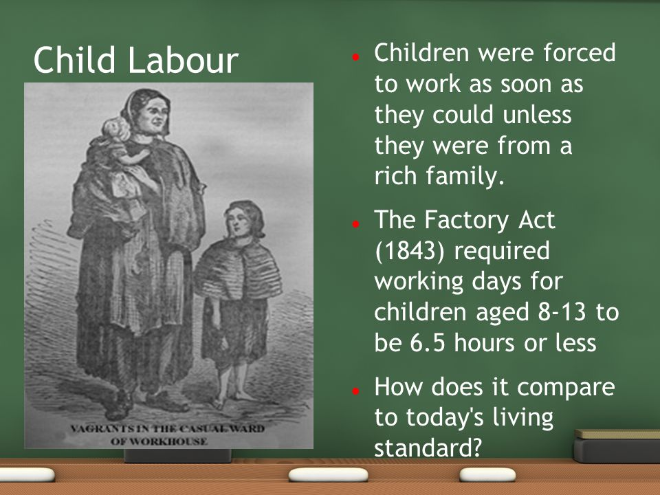 Child Labour Children were forced to work as soon as they could unless they were from a rich family. The Factory Act (1843) required working days for