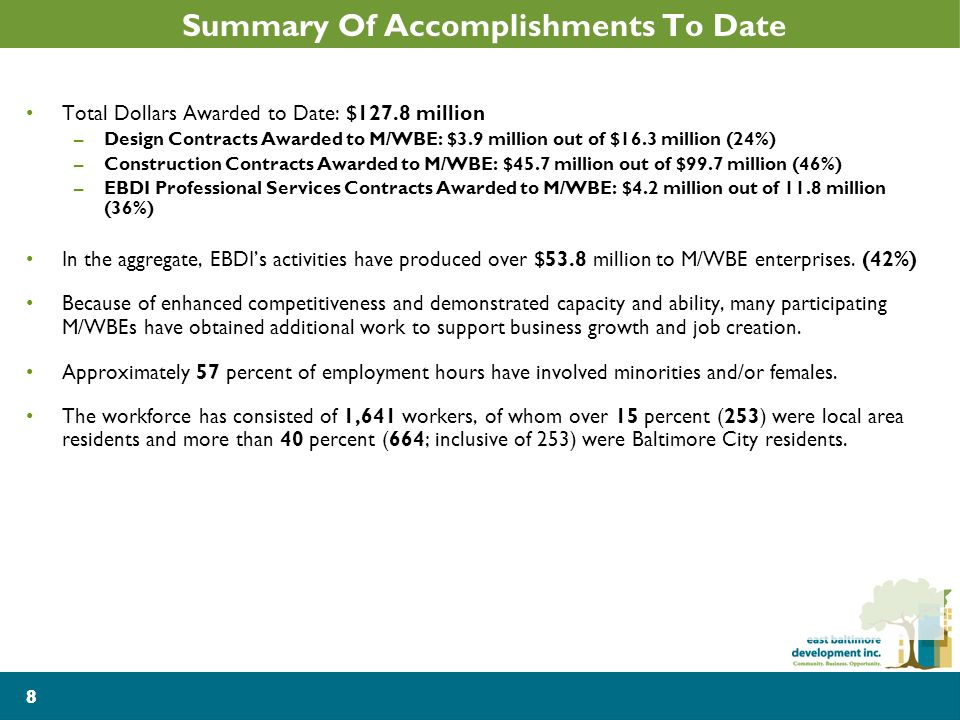 8 Summary Of Accomplishments To Date Total Dollars Awarded to Date: $127.8 million –Design Contracts Awarded to M/WBE: $3.9 million out of $16.3 million (24%) –Construction Contracts Awarded to M/WBE: $45.7 million out of $99.7 million (46%) –EBDI Professional Services Contracts Awarded to M/WBE: $4.2 million out of 11.8 million (36%) In the aggregate, EBDIs activities have produced over $53.8 million to M/WBE enterprises.