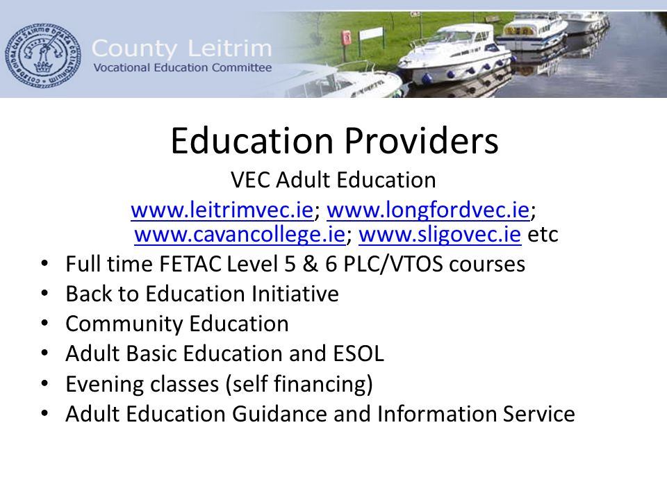 Education Providers VEC Adult Education www.leitrimvec.iewww.leitrimvec.ie; www.longfordvec.ie; www.cavancollege.ie; www.sligovec.ie etcwww.longfordvec.ie www.cavancollege.iewww.sligovec.ie Full time FETAC Level 5 & 6 PLC/VTOS courses Back to Education Initiative Community Education Adult Basic Education and ESOL Evening classes (self financing) Adult Education Guidance and Information Service