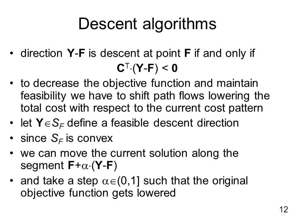 12 Descent algorithms direction Y-F is descent at point F if and only if C T (Y-F) < 0 to decrease the objective function and maintain feasibility we have to shift path flows lowering the total cost with respect to the current cost pattern let Y S F define a feasible descent direction since S F is convex we can move the current solution along the segment F+ (Y-F) and take a step (0,1] such that the original objective function gets lowered
