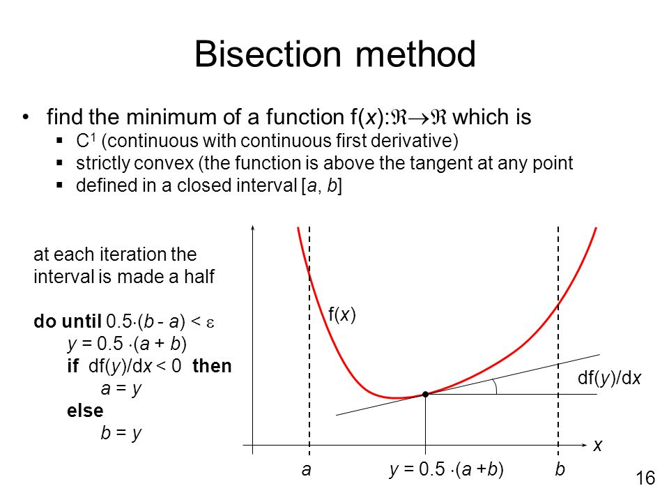 16 Bisection method find the minimum of a function f(x): which is C 1 (continuous with continuous first derivative) strictly convex (the function is above the tangent at any point defined in a closed interval [a, b] ba y = 0.5 (a +b) df(y)/dx f(x) x at each iteration the interval is made a half do until 0.5 (b - a) < y = 0.5 (a + b) if df(y)/dx < 0 then a = y else b = y