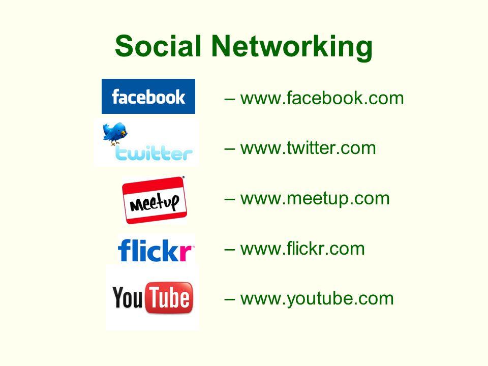 Social Networking – www.facebook.com – www.twitter.com – www.meetup.com – www.flickr.com – www.youtube.com