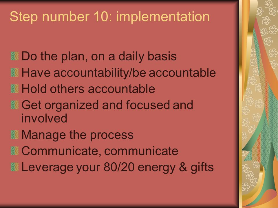 Step number 10: implementation Do the plan, on a daily basis Have accountability/be accountable Hold others accountable Get organized and focused and involved Manage the process Communicate, communicate Leverage your 80/20 energy & gifts