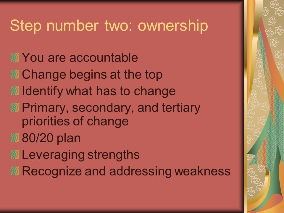 Step number two: ownership You are accountable Change begins at the top Identify what has to change Primary, secondary, and tertiary priorities of change 80/20 plan Leveraging strengths Recognize and addressing weakness