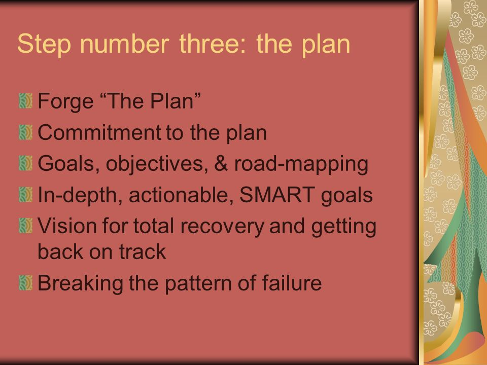 Step number three: the plan Forge The Plan Commitment to the plan Goals, objectives, & road-mapping In-depth, actionable, SMART goals Vision for total recovery and getting back on track Breaking the pattern of failure