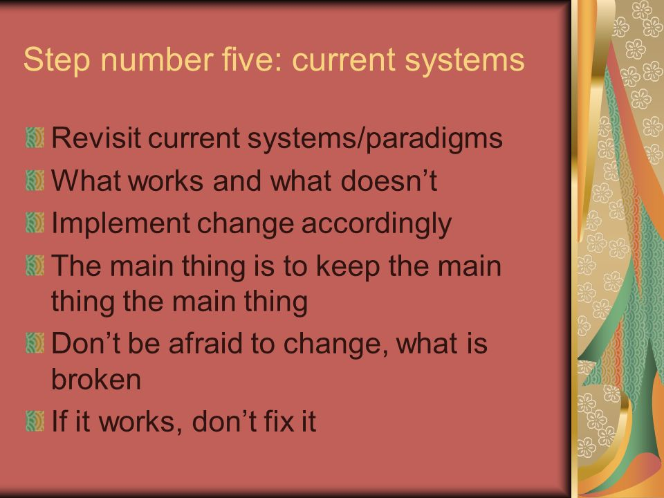 Step number five: current systems Revisit current systems/paradigms What works and what doesnt Implement change accordingly The main thing is to keep the main thing the main thing Dont be afraid to change, what is broken If it works, dont fix it
