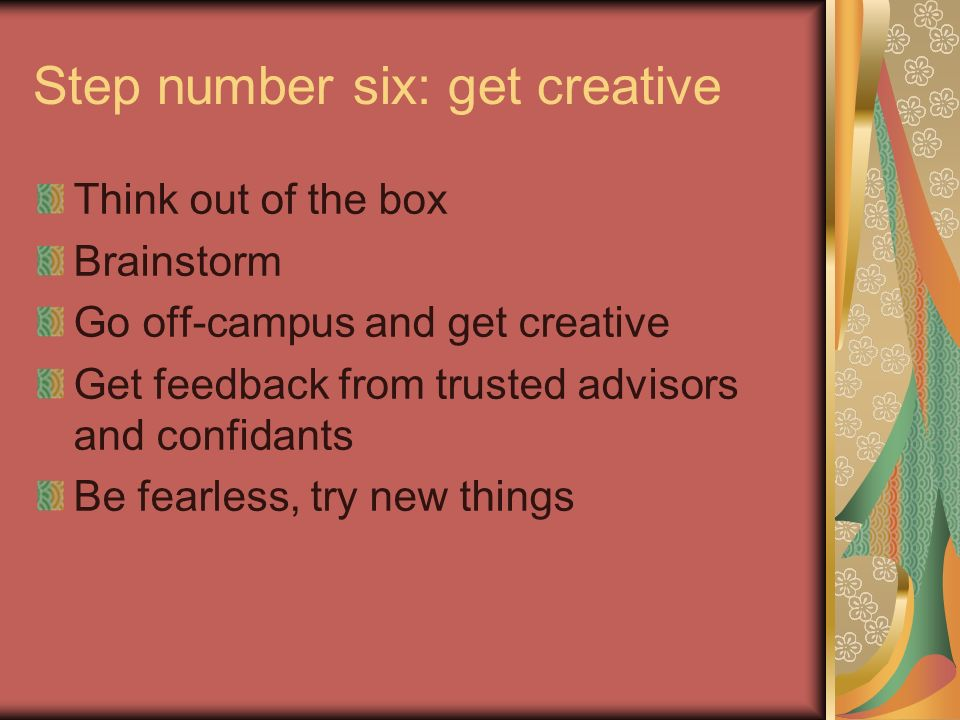 Step number six: get creative Think out of the box Brainstorm Go off-campus and get creative Get feedback from trusted advisors and confidants Be fearless, try new things