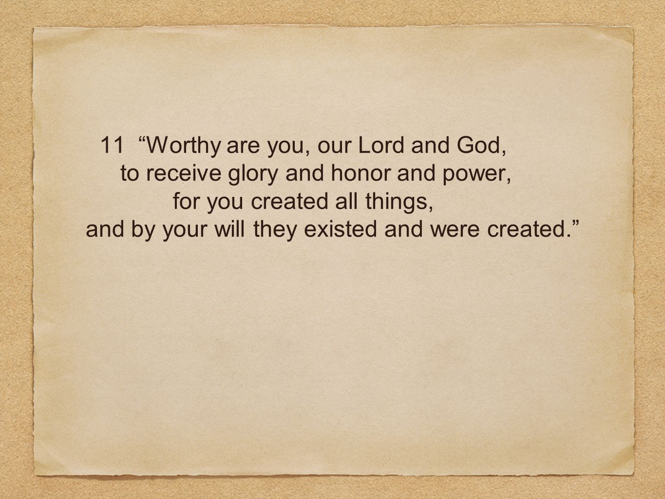 11 Worthy are you, our Lord and God, to receive glory and honor and power, for you created all things, and by your will they existed and were created.