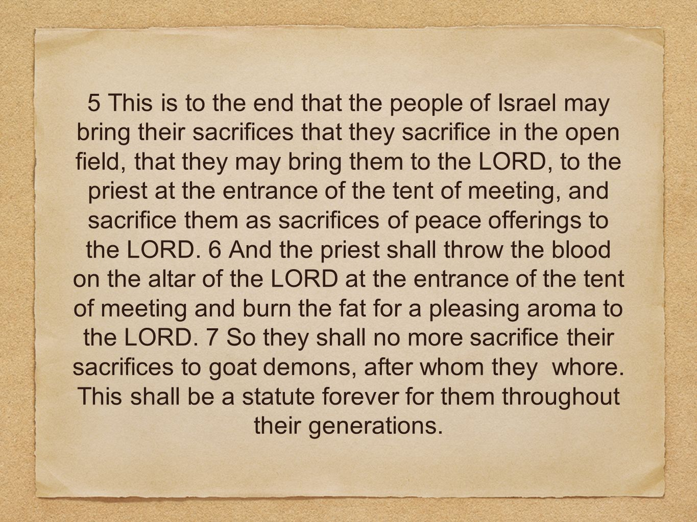 5 This is to the end that the people of Israel may bring their sacrifices that they sacrifice in the open field, that they may bring them to the LORD, to the priest at the entrance of the tent of meeting, and sacrifice them as sacrifices of peace offerings to the LORD.