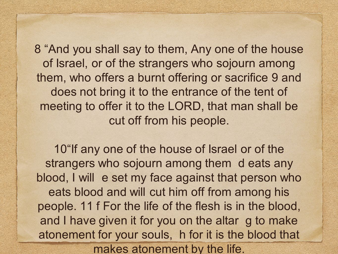 8 And you shall say to them, Any one of the house of Israel, or of the strangers who sojourn among them, who offers a burnt offering or sacrifice 9 and does not bring it to the entrance of the tent of meeting to offer it to the LORD, that man shall be cut off from his people.