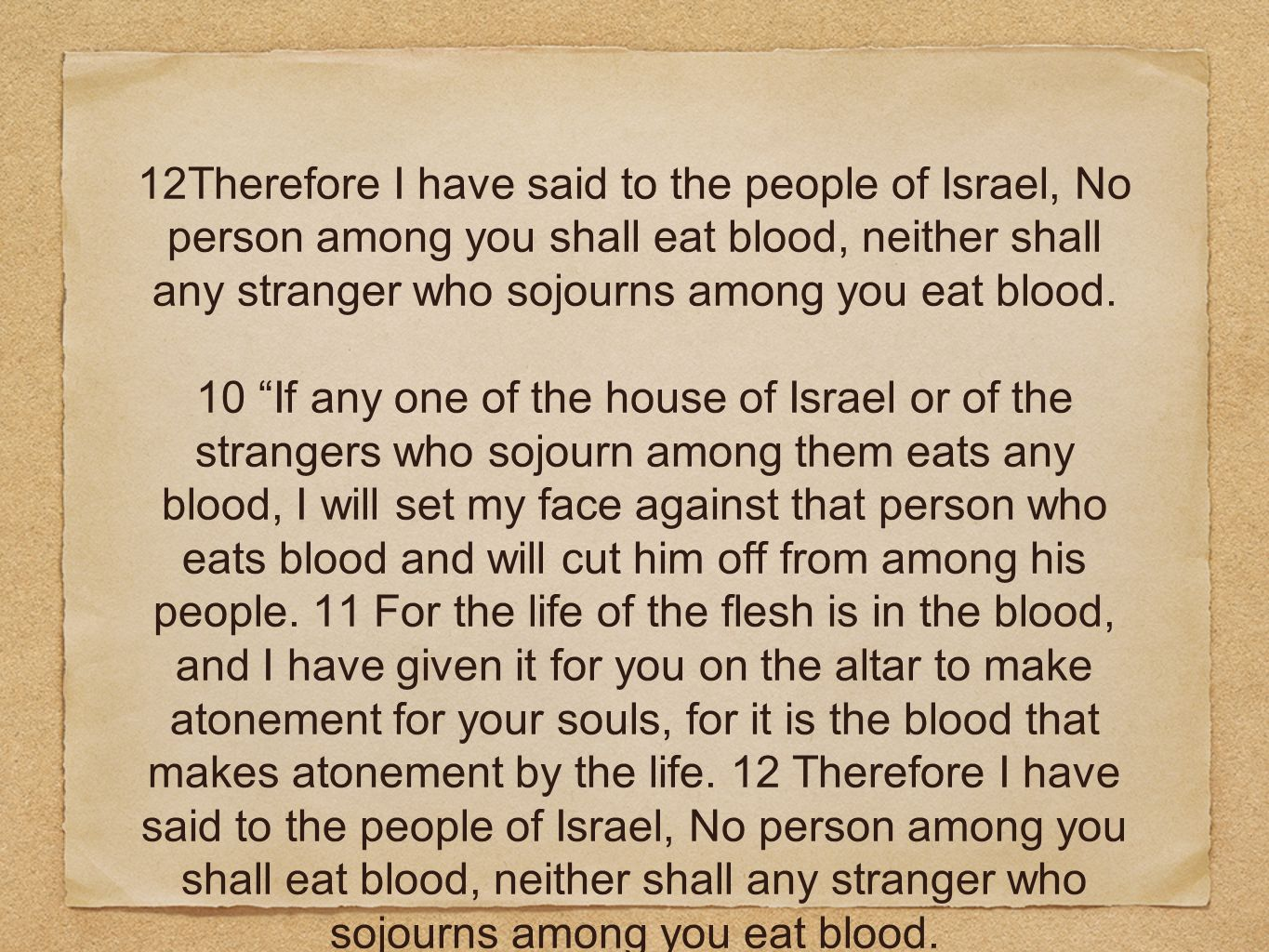 12Therefore I have said to the people of Israel, No person among you shall eat blood, neither shall any stranger who sojourns among you eat blood. 10