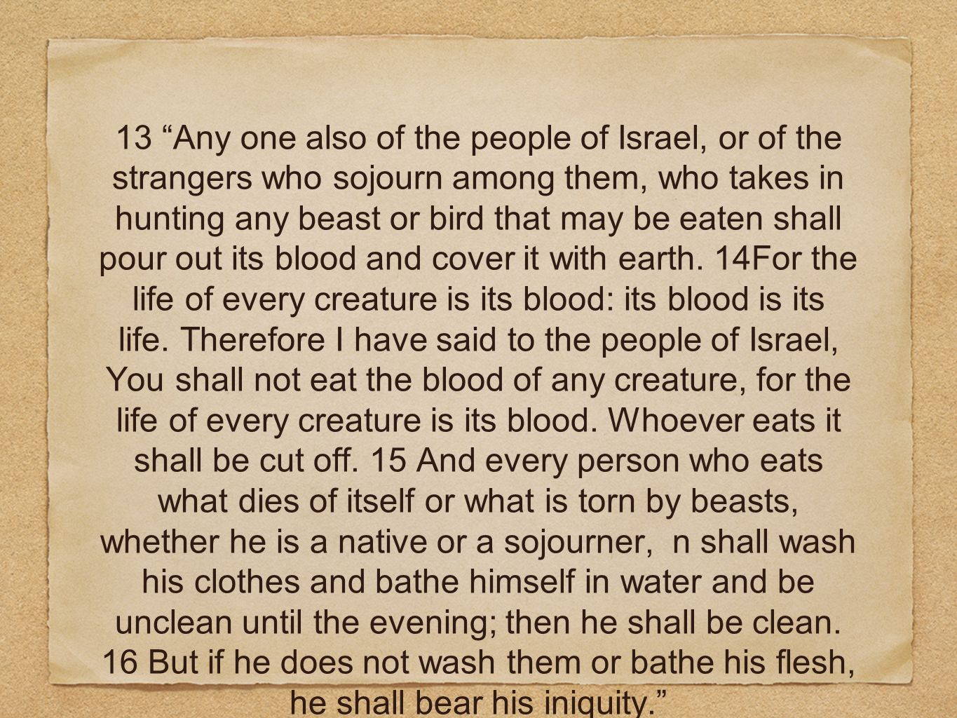 13 Any one also of the people of Israel, or of the strangers who sojourn among them, who takes in hunting any beast or bird that may be eaten shall pour out its blood and cover it with earth.