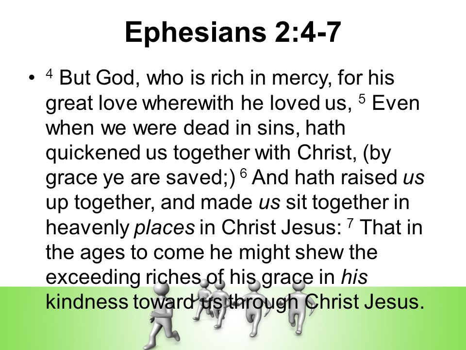 Ephesians 2:4-7 4 But God, who is rich in mercy, for his great love wherewith he loved us, 5 Even when we were dead in sins, hath quickened us together with Christ, (by grace ye are saved;) 6 And hath raised us up together, and made us sit together in heavenly places in Christ Jesus: 7 That in the ages to come he might shew the exceeding riches of his grace in his kindness toward us through Christ Jesus.