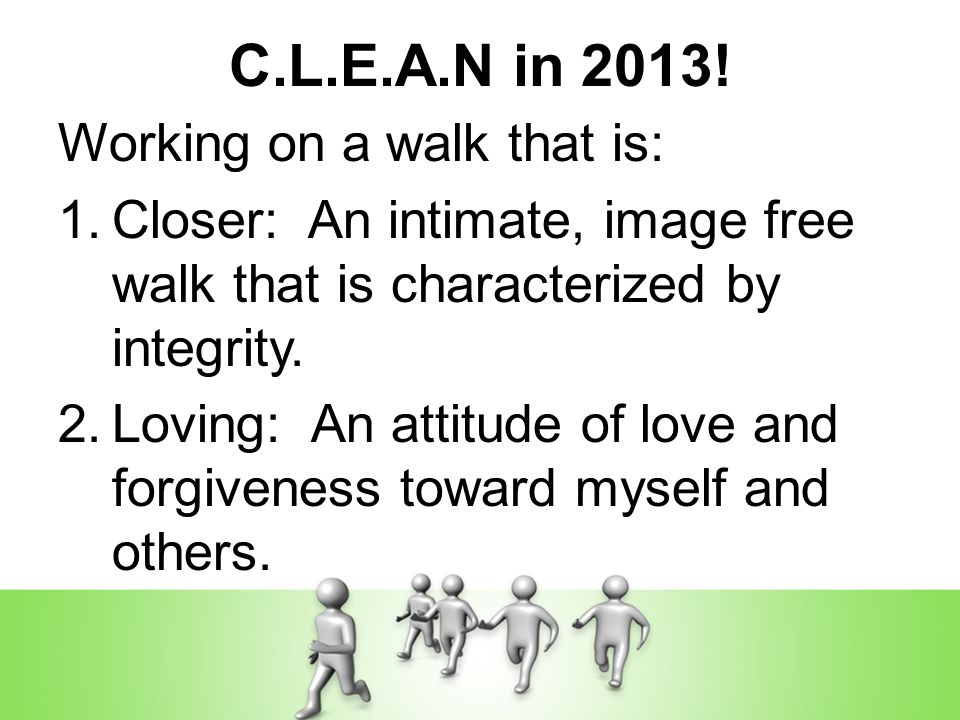 C.L.E.A.N in 2013! Working on a walk that is: 1.Closer: An intimate, image free walk that is characterized by integrity. 2.Loving: An attitude of love