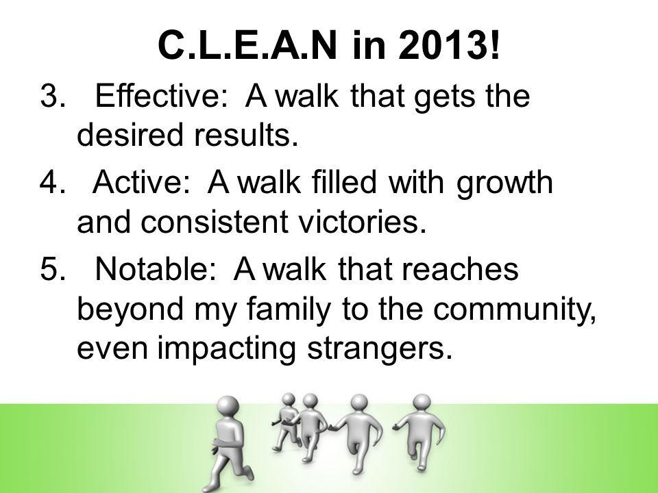 C.L.E.A.N in 2013! 3. Effective: A walk that gets the desired results. 4. Active: A walk filled with growth and consistent victories. 5. Notable: A wa