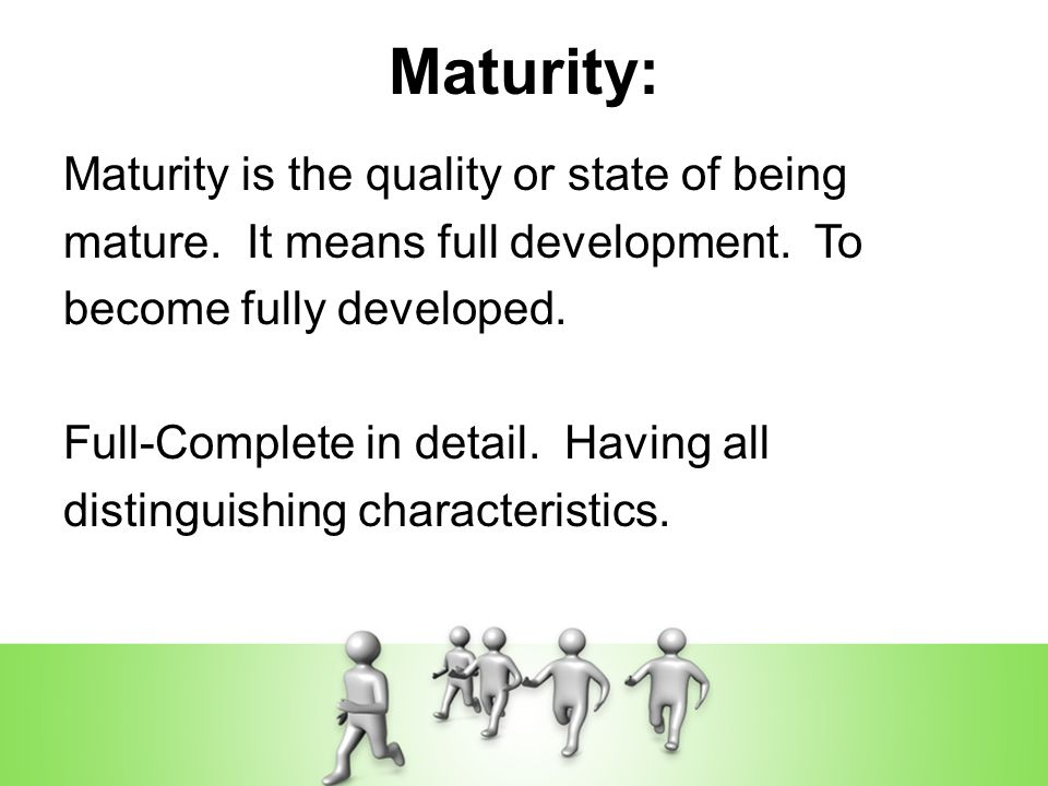Maturity: Maturity is the quality or state of being mature.