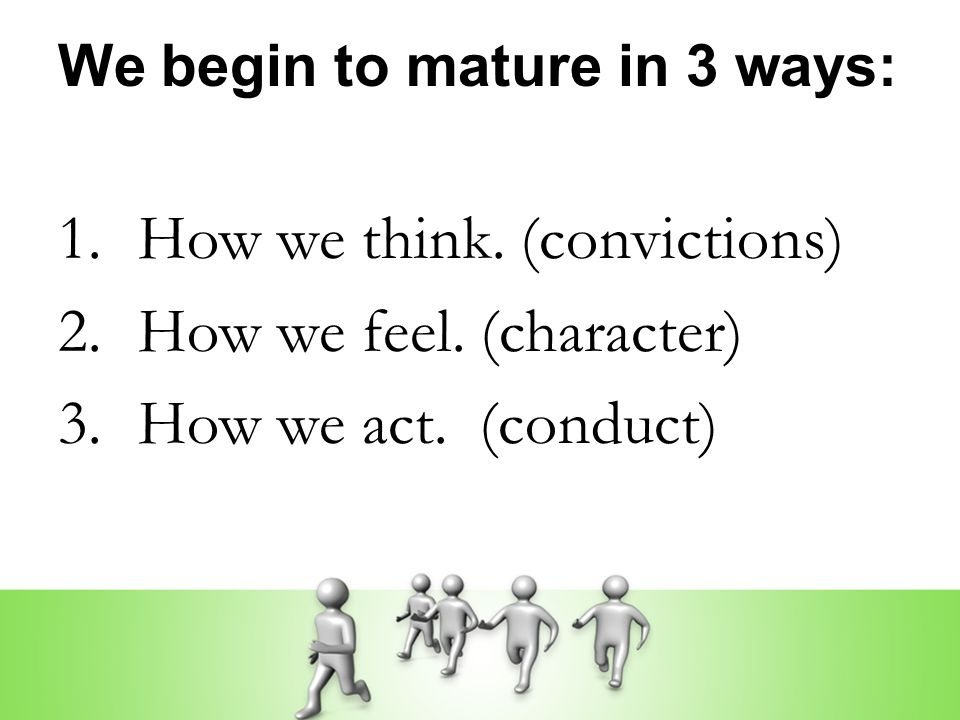 We begin to mature in 3 ways: 1. How we think. (convictions) 2. How we feel. (character) 3. How we act. (conduct)