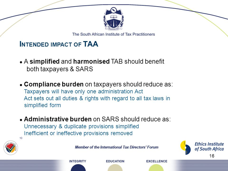 16 I NTENDED IMPACT OF TAA A simplified and harmonised TAB should benefit both taxpayers & SARS Compliance burden on taxpayers should reduce as: Taxpa