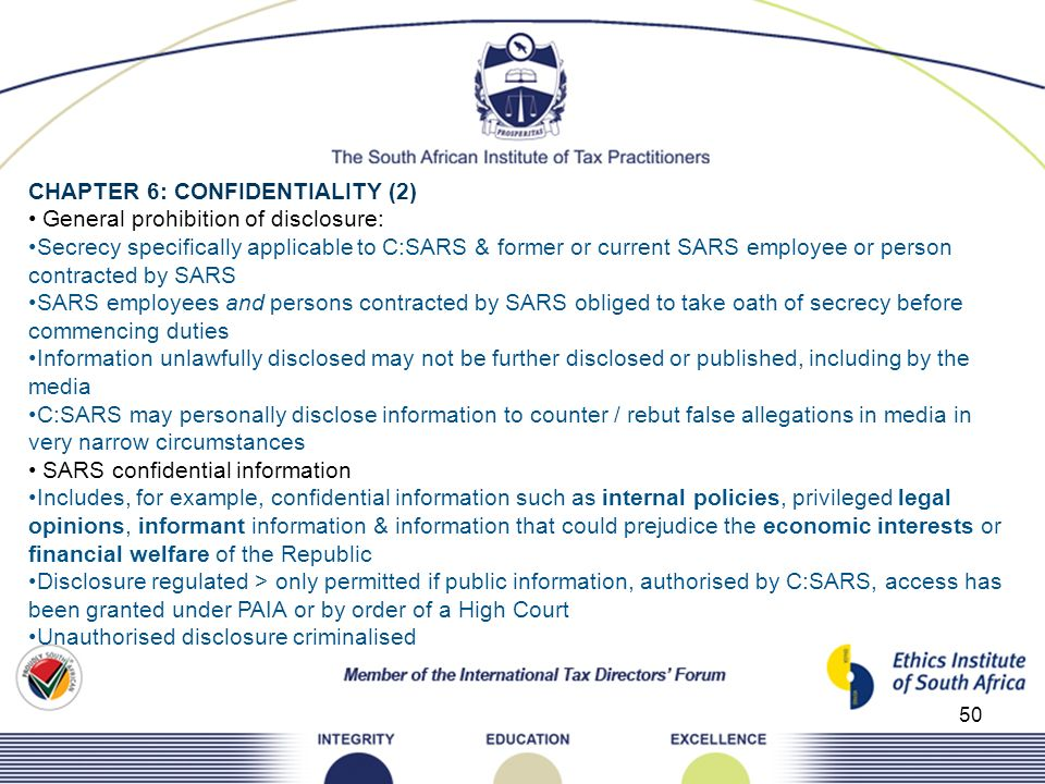50 CHAPTER 6: CONFIDENTIALITY (2) General prohibition of disclosure: Secrecy specifically applicable to C:SARS & former or current SARS employee or pe