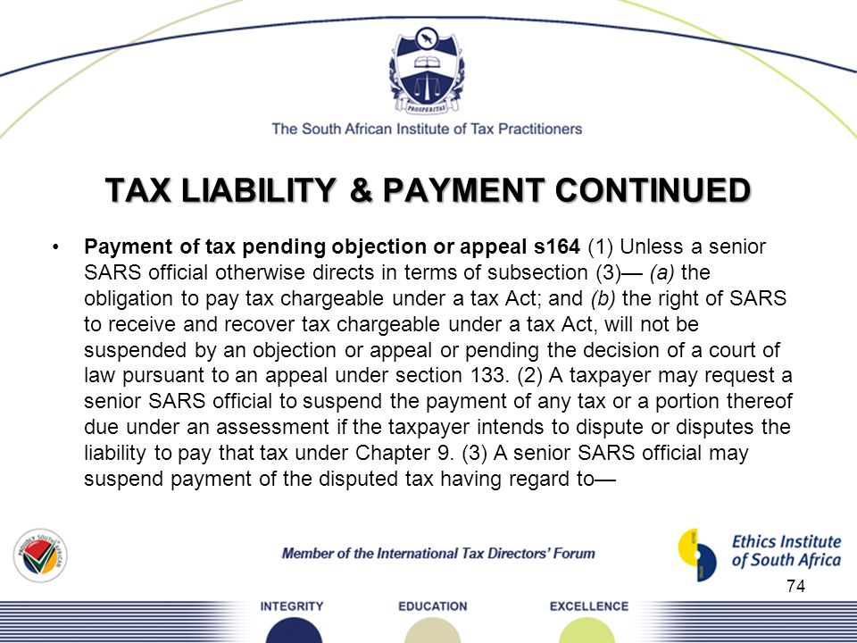TAX LIABILITY & PAYMENT CONTINUED Payment of tax pending objection or appeal s164 (1) Unless a senior SARS official otherwise directs in terms of subs