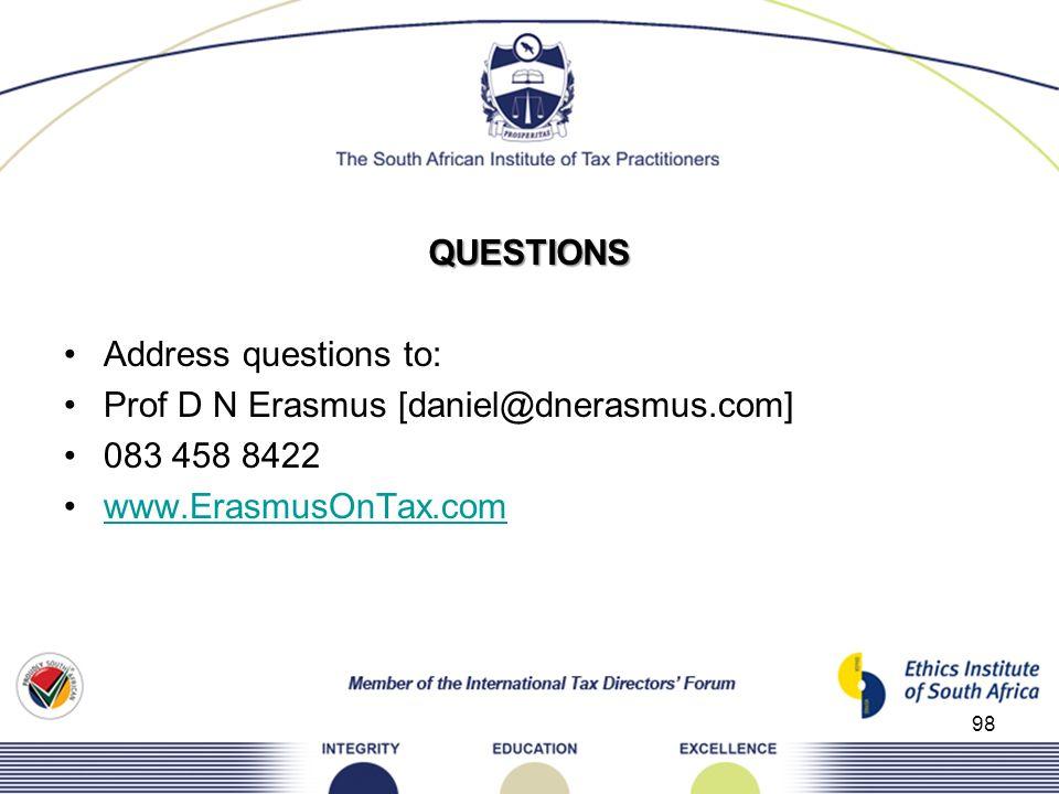 QUESTIONS Address questions to: Prof D N Erasmus [daniel@dnerasmus.com] 083 458 8422 www.ErasmusOnTax.com 98
