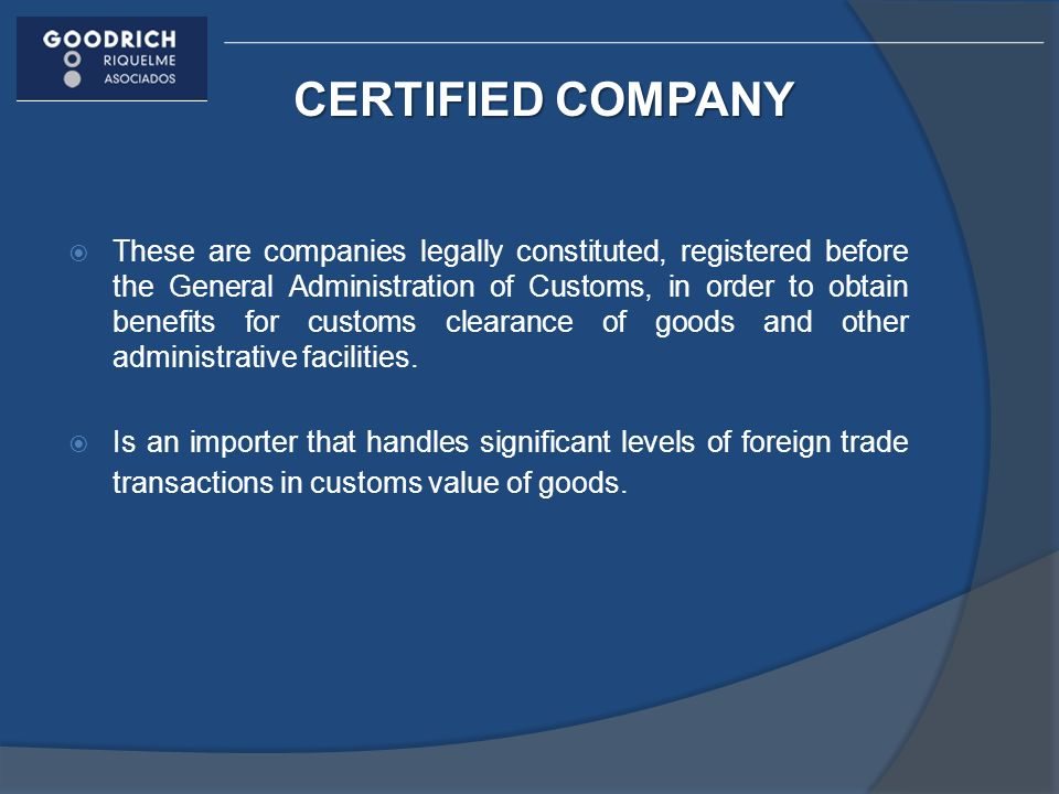 CERTIFIED COMPANY These are companies legally constituted, registered before the General Administration of Customs, in order to obtain benefits for customs clearance of goods and other administrative facilities.