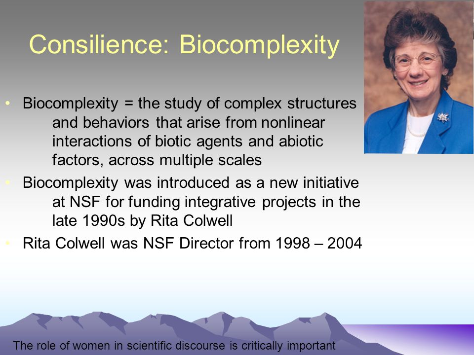 Consilience: Biocomplexity Biocomplexity = the study of complex structures and behaviors that arise from nonlinear interactions of biotic agents and abiotic factors, across multiple scales Biocomplexity was introduced as a new initiative at NSF for funding integrative projects in the late 1990s by Rita Colwell Rita Colwell was NSF Director from 1998 – 2004 The role of women in scientific discourse is critically important