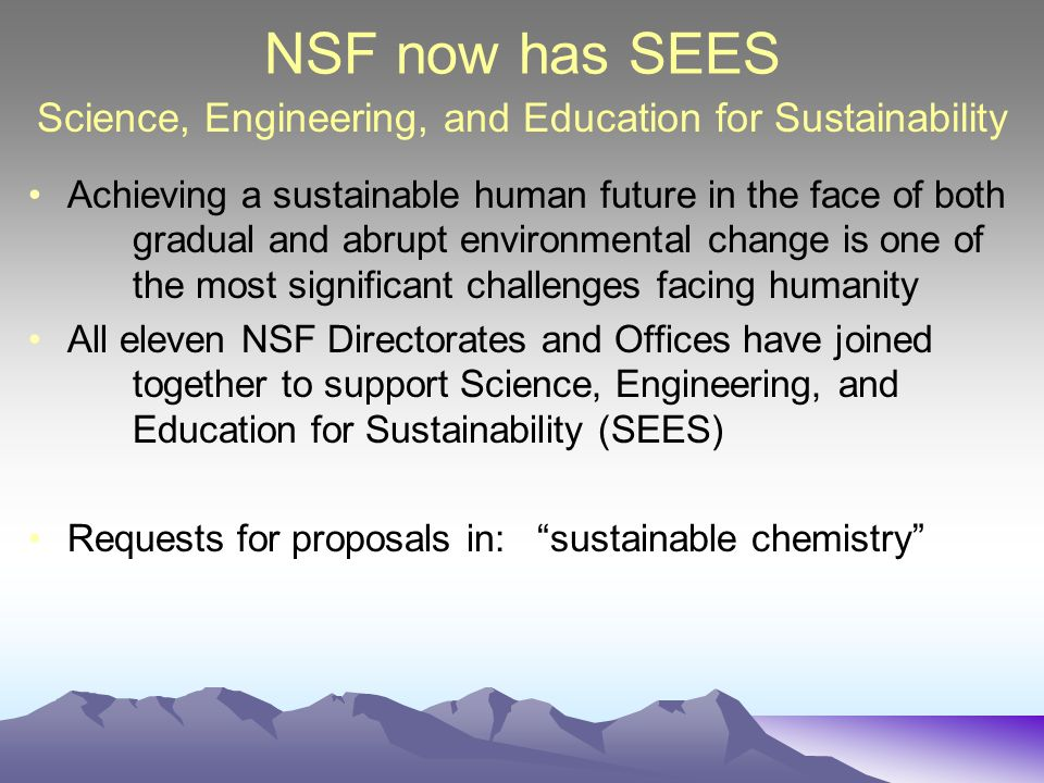 NSF now has SEES Achieving a sustainable human future in the face of both gradual and abrupt environmental change is one of the most significant challenges facing humanity All eleven NSF Directorates and Offices have joined together to support Science, Engineering, and Education for Sustainability (SEES) Requests for proposals in: sustainable chemistry Science, Engineering, and Education for Sustainability