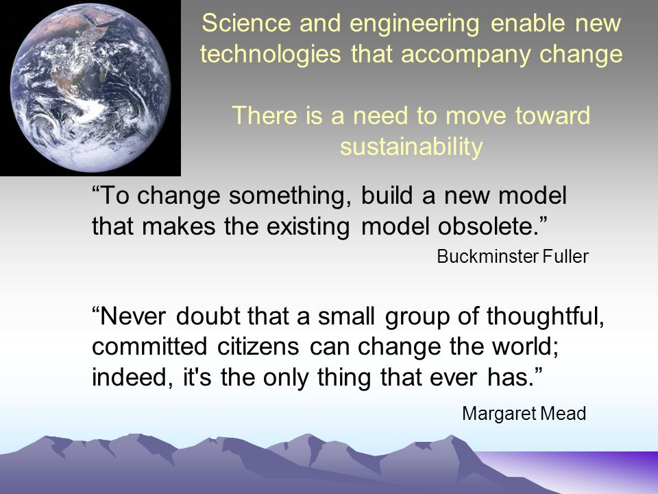 Science and engineering enable new technologies that accompany change There is a need to move toward sustainability To change something, build a new model that makes the existing model obsolete.