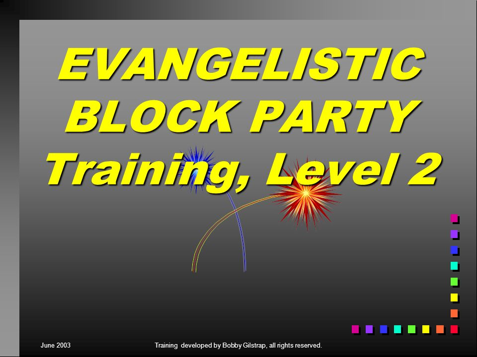 June 2003Training developed by Bobby Gilstrap, all rights reserved. EVANGELISTIC BLOCK PARTY Training, Level 2