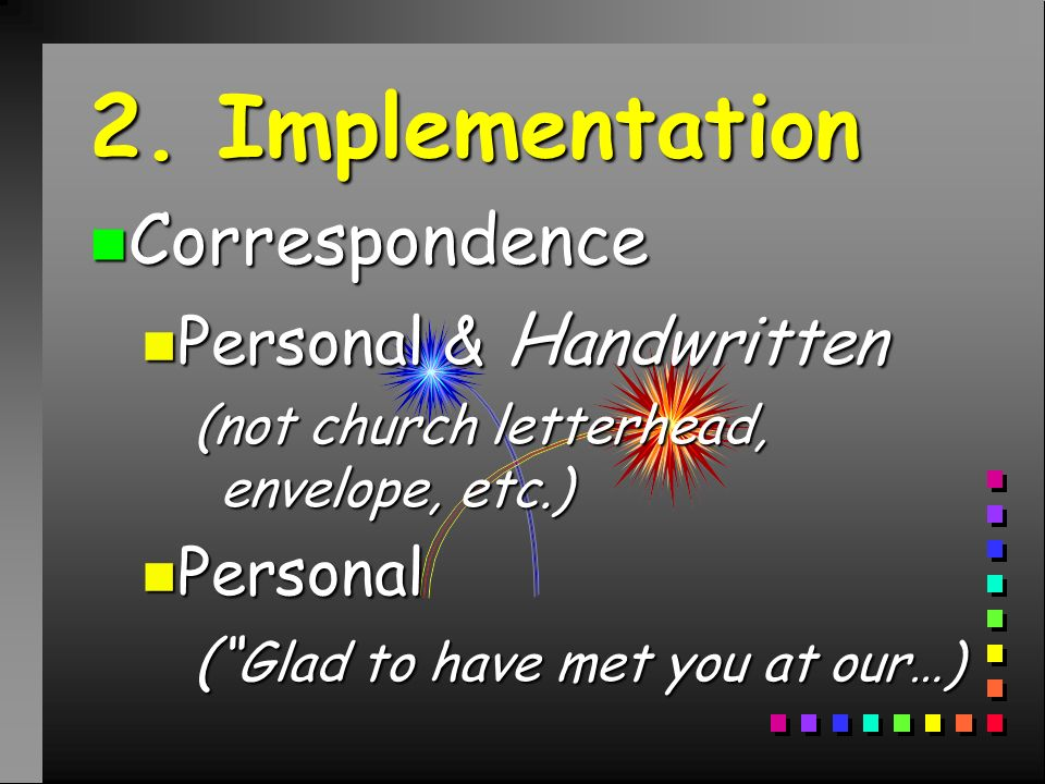 2. Implementation n Correspondence n Personal & H andwritten (not church letterhead, envelope, etc.) n Personal ( Glad to have met you at our…)