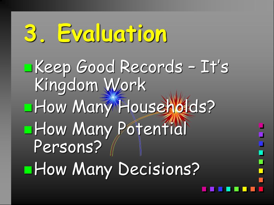3. Evaluation n Keep Good Records – Its Kingdom Work n How Many Households.