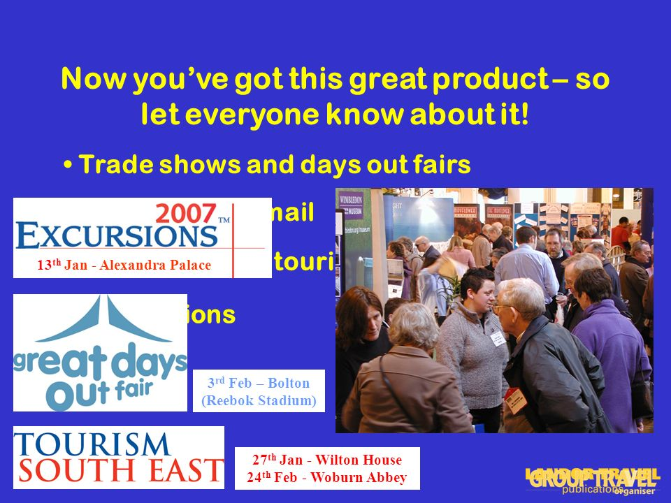 13 th & 14 th March - NEC Now youve got this great product – so let everyone know about it.