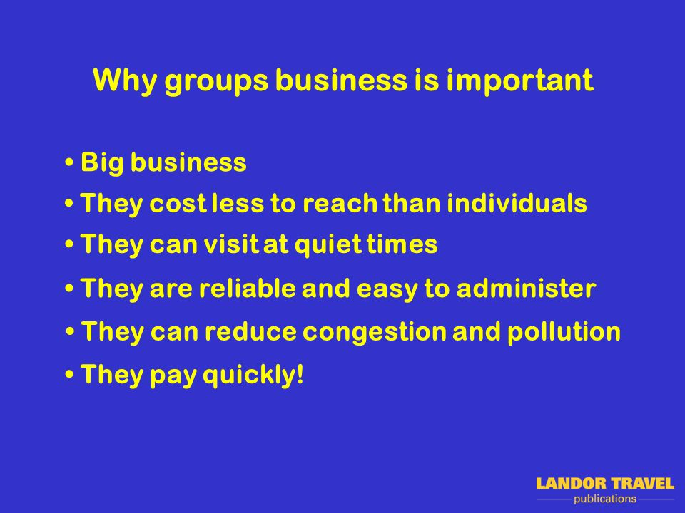 Why groups business is important They cost less to reach than individuals They can visit at quiet times They are reliable and easy to administer They pay quickly.