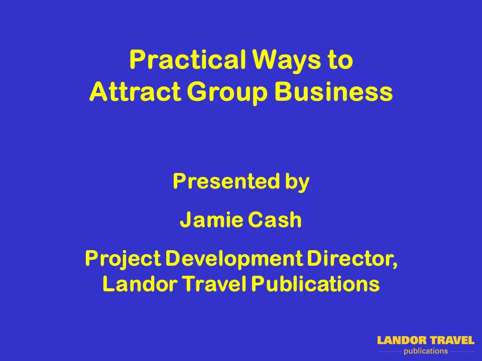 Practical Ways to Attract Group Business Presented by Jamie Cash Project Development Director, Landor Travel Publications