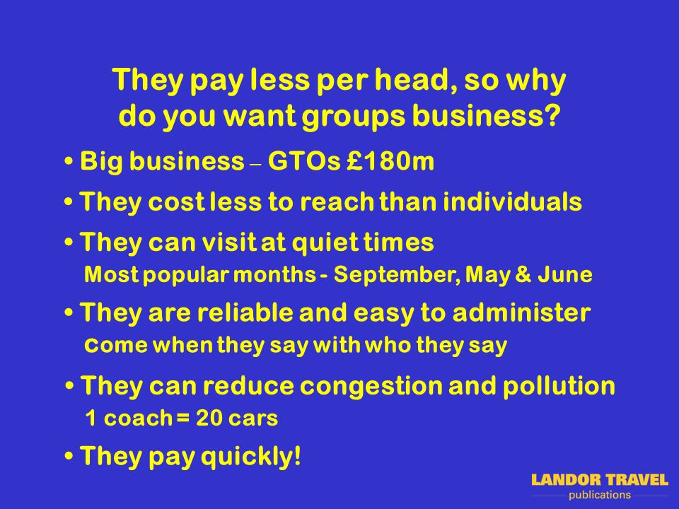 They pay less per head, so why do you want groups business.