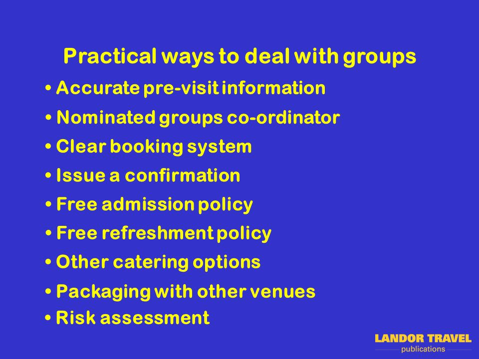 Practical ways to deal with groups Clear booking system Nominated groups co-ordinator Issue a confirmation Free admission policy Free refreshment poli