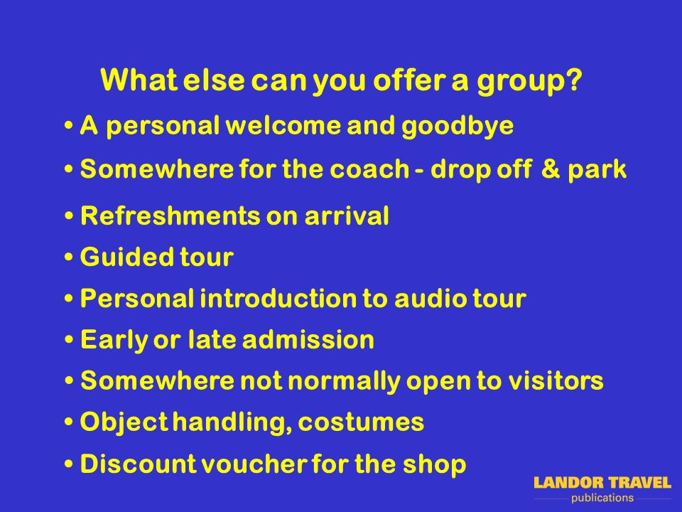 What else can you offer a group? Guided tour Refreshments on arrival Personal introduction to audio tour Early or late admission Somewhere not normall