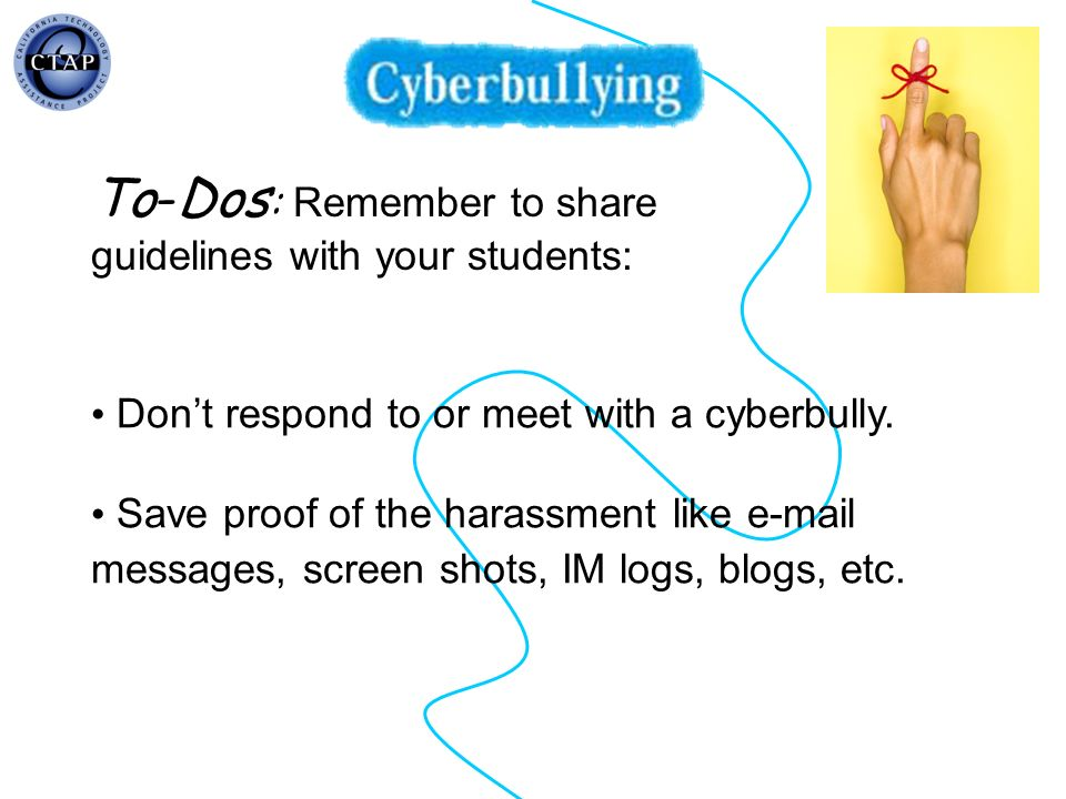 Dont respond to or meet with a cyberbully. Save proof of the harassment like e-mail messages, screen shots, IM logs, blogs, etc. To-Dos : Remember to