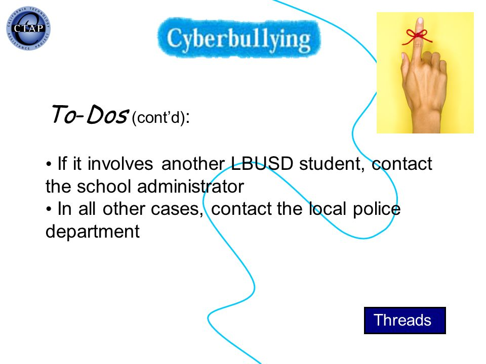 To-Dos (contd) : If it involves another LBUSD student, contact the school administrator In all other cases, contact the local police department Thread