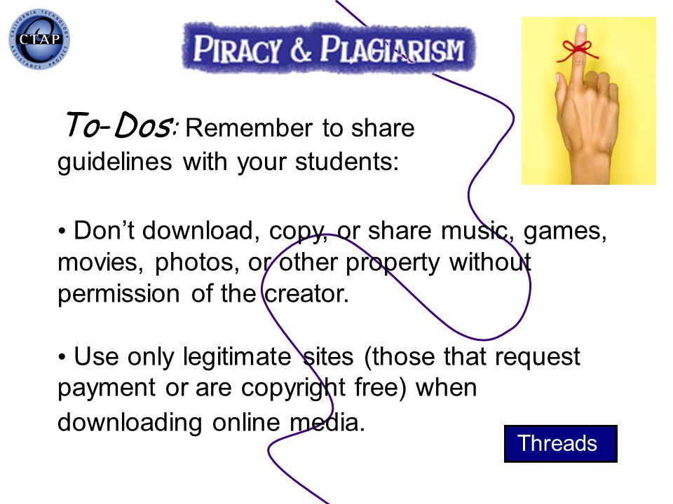 Dont download, copy, or share music, games, movies, photos, or other property without permission of the creator. Use only legitimate sites (those that
