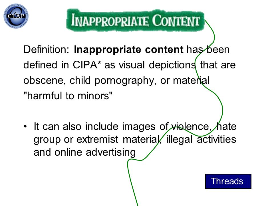 Definition: Inappropriate content has been defined in CIPA* as visual depictions that are obscene, child pornography, or material