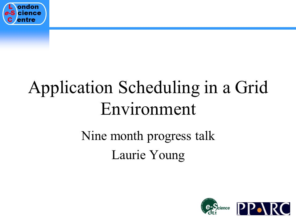 L ondon e-S cience C entre Application Scheduling in a Grid Environment Nine month progress talk Laurie Young