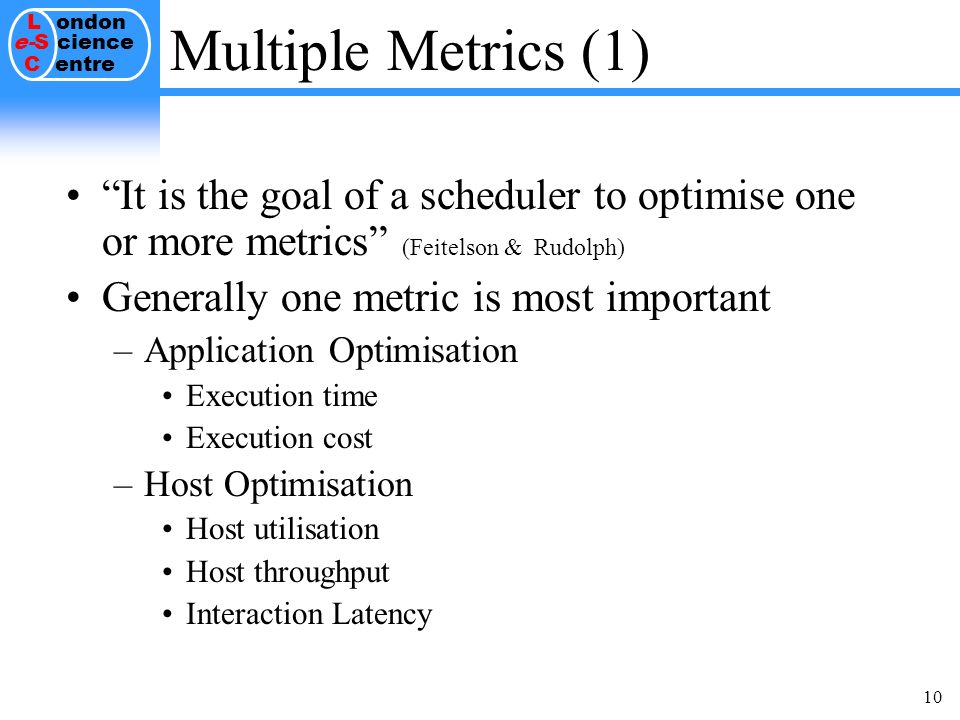 L ondon e-S cience C entre 10 Multiple Metrics (1) It is the goal of a scheduler to optimise one or more metrics (Feitelson & Rudolph) Generally one metric is most important –Application Optimisation Execution time Execution cost –Host Optimisation Host utilisation Host throughput Interaction Latency