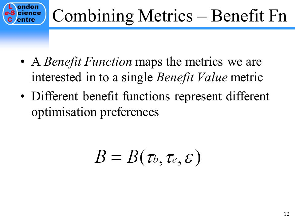 L ondon e-S cience C entre 12 A Benefit Function maps the metrics we are interested in to a single Benefit Value metric Different benefit functions represent different optimisation preferences Combining Metrics – Benefit Fn