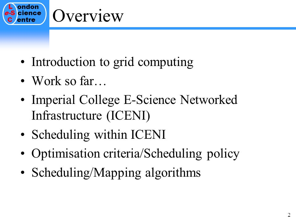 L ondon e-S cience C entre 2 Overview Introduction to grid computing Work so far… Imperial College E-Science Networked Infrastructure (ICENI) Scheduling within ICENI Optimisation criteria/Scheduling policy Scheduling/Mapping algorithms