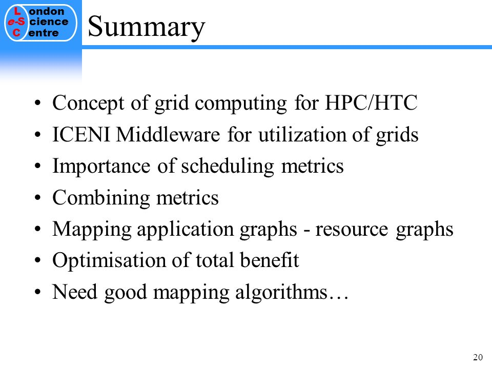 L ondon e-S cience C entre 20 Summary Concept of grid computing for HPC/HTC ICENI Middleware for utilization of grids Importance of scheduling metrics Combining metrics Mapping application graphs - resource graphs Optimisation of total benefit Need good mapping algorithms…