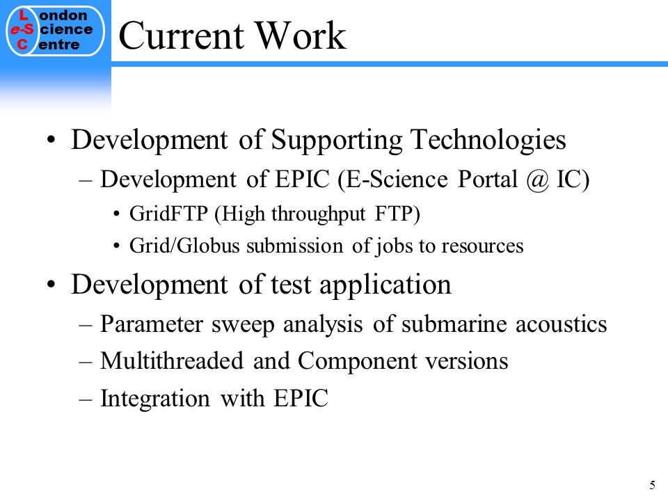 L ondon e-S cience C entre 5 Current Work Development of Supporting Technologies –Development of EPIC (E-Science IC) GridFTP (High throughput FTP) Grid/Globus submission of jobs to resources Development of test application –Parameter sweep analysis of submarine acoustics –Multithreaded and Component versions –Integration with EPIC